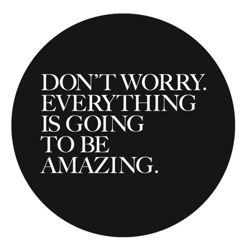 don't worry everything is going to be amazing quote