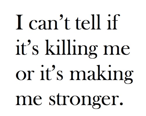 I can't tell if it's killing me or it's making me stronger quote