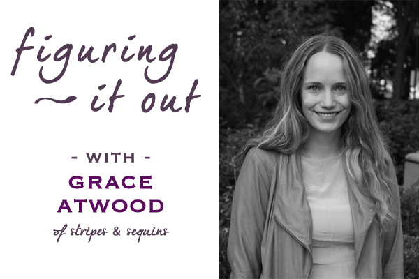 Figuring it Out with Grace Atwood of Stripes &amp; Sequins